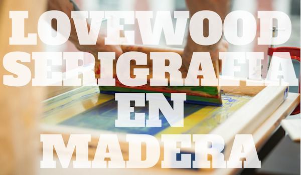 LOVEWOOD, serigrafía en madera